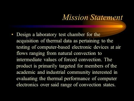 Mission Statement Design a laboratory test chamber for the acquisition of thermal data as pertaining to the testing of computer-based electronic devices.