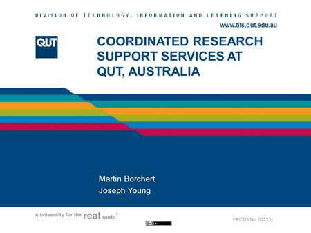 Www.tils.qut.edu.au COORDINATED RESEARCH SUPPORT SERVICES AT QUT, AUSTRALIA Martin Borchert Joseph Young CRICOS No. 00213J.
