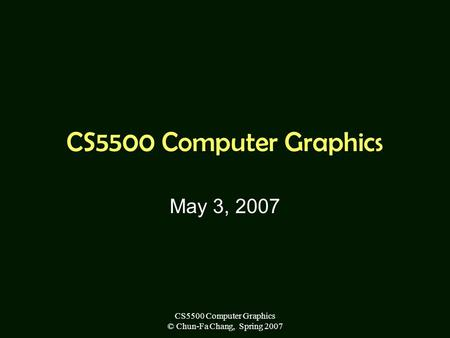 CS5500 Computer Graphics © Chun-Fa Chang, Spring 2007 CS5500 Computer Graphics May 3, 2007.