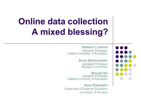 Online data collection A mixed blessing? Samuel C. Lefever Assistant Professor Iceland University of Education Ásrún Matthíasdóttir Assistant Professor.