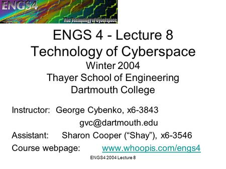 ENGS4 2004 Lecture 8 ENGS 4 - Lecture 8 Technology of Cyberspace Winter 2004 Thayer School of Engineering Dartmouth College Instructor: George Cybenko,