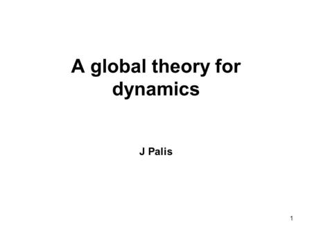 1 A global theory for dynamics J Palis. 2 Abstract We will address one of the most challenging and central problems in dynamical systems, can we describe.