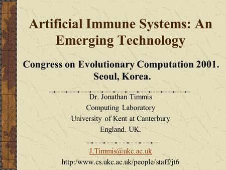 Artificial Immune Systems: An Emerging Technology Dr. Jonathan Timmis Computing Laboratory University of Kent at Canterbury England. UK.