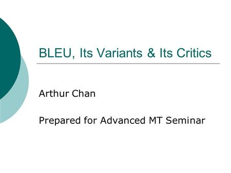 BLEU, Its Variants & Its Critics Arthur Chan Prepared for Advanced MT Seminar.