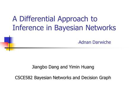 A Differential Approach to Inference in Bayesian Networks - Adnan Darwiche Jiangbo Dang and Yimin Huang CSCE582 Bayesian Networks and Decision Graph.