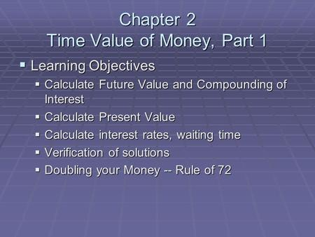 Chapter 2 Time Value of Money, Part 1  Learning Objectives  Calculate Future Value and Compounding of Interest  Calculate Present Value  Calculate.