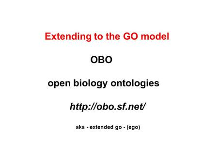 Extending to the GO model OBO open biology ontologies  aka - extended go - (ego)