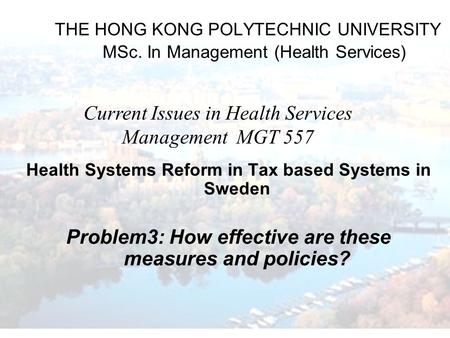 THE HONG KONG POLYTECHNIC UNIVERSITY MSc. In Management (Health Services) Health Systems Reform in Tax based Systems in Sweden Problem3: How effective.