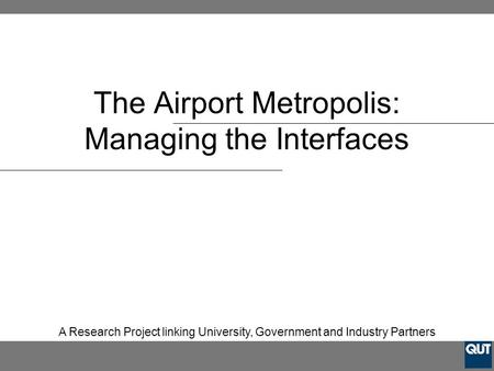 The Airport Metropolis: Managing the Interfaces A Research Project linking University, Government and Industry Partners.