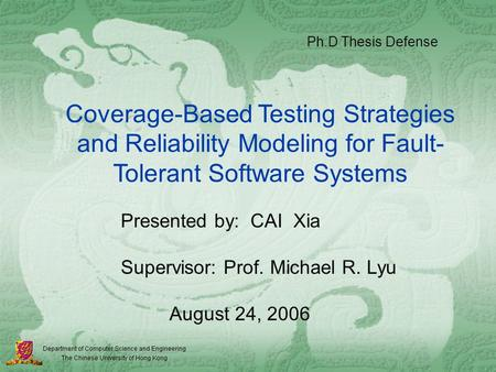 Coverage-Based Testing Strategies and Reliability Modeling for Fault- Tolerant Software Systems Presented by: CAI Xia Supervisor: Prof. Michael R. Lyu.