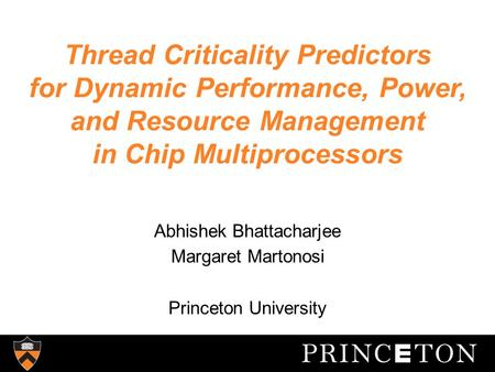 Thread Criticality Predictors for Dynamic Performance, Power, and Resource Management in Chip Multiprocessors Abhishek Bhattacharjee Margaret Martonosi.
