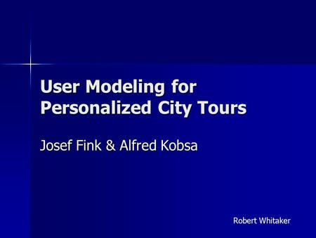 User Modeling for Personalized City Tours Josef Fink & Alfred Kobsa Robert Whitaker.
