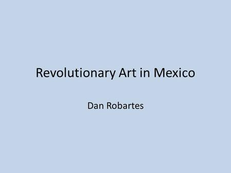 Revolutionary Art in Mexico Dan Robartes. Muralism One of the most important forms of art in Latin America is muralism. Muralism transformed the culture.