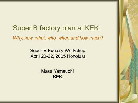 Super B factory plan at KEK Masa Yamauchi KEK Super B Factory Workshop April 20-22, 2005 Honolulu Why, how, what, who, when and how much?