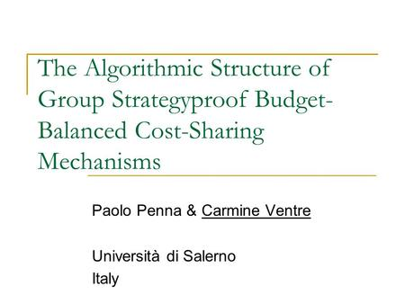 The Algorithmic Structure of Group Strategyproof Budget- Balanced Cost-Sharing Mechanisms Paolo Penna & Carmine Ventre Università di Salerno Italy.