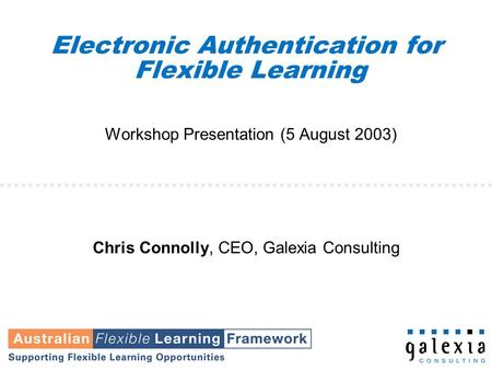 Electronic Authentication for Flexible Learning Workshop Presentation (5 August 2003) Chris Connolly, CEO, Galexia Consulting.