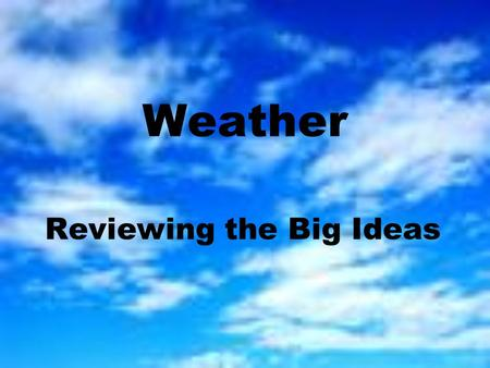 Weather Reviewing the Big Ideas. Q: What affects the amount of water vapor the air can hold? A: The temperature of the air! –Warm air can hold more water.