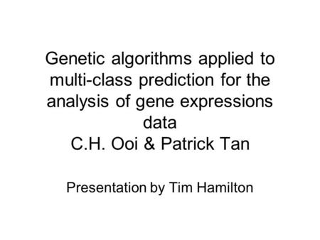 Genetic algorithms applied to multi-class prediction for the analysis of gene expressions data C.H. Ooi & Patrick Tan Presentation by Tim Hamilton.