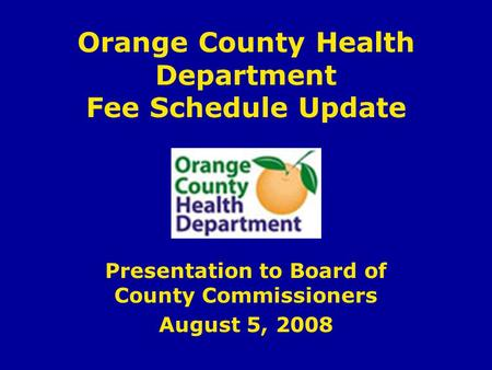 Orange County Health Department Fee Schedule Update Presentation to Board of County Commissioners August 5, 2008.