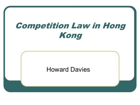 Competition Law in Hong Kong Howard Davies. Why Have Competition Law? In a market economy, it is accepted that the market mechanism will only give the.