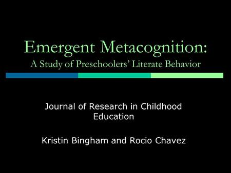 Emergent Metacognition: A Study of Preschoolers' Literate Behavior Journal of Research in Childhood Education Kristin Bingham and Rocio Chavez.