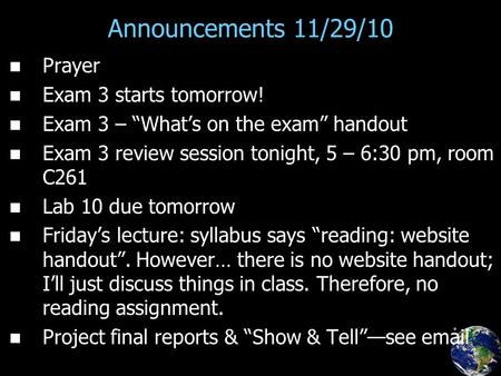 "Announcements 11/29/10 Prayer Exam 3 starts tomorrow! Exam 3 – ""What's on the exam"" handout Exam 3 review session tonight, 5 – 6:30 pm, room C261 Lab 10."