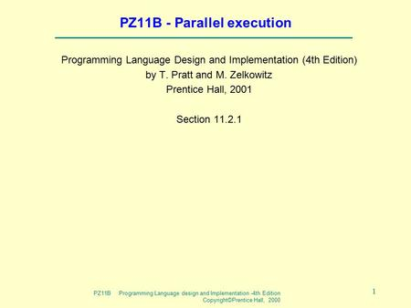 PZ11B Programming Language design and Implementation -4th Edition Copyright©Prentice Hall, 2000 1 PZ11B - Parallel execution Programming Language Design.