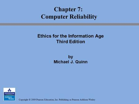 Copyright © 2009 Pearson Education, Inc. Publishing as Pearson Addison-Wesley Chapter 7: Computer Reliability Ethics for the Information Age Third Edition.