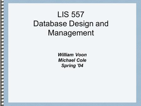 LIS 557 Database Design and Management William Voon Michael Cole Spring '04.