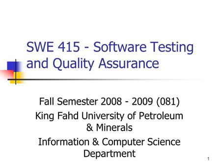 1 SWE 415 - Software Testing and Quality Assurance Fall Semester 2008 - 2009 (081) King Fahd University of Petroleum & Minerals Information & Computer.