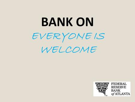 BANK ON EVERYONE IS WELCOME. What is Bank On? The Bank On initiative is a collaborative effort started by the City of San Francisco and the Federal Reserve.