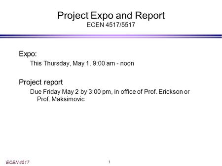 ECEN 4517 1 Project Expo and Report ECEN 4517/5517 Expo: This Thursday, May 1, 9:00 am - noon Project report Due Friday May 2 by 3:00 pm, in office of.
