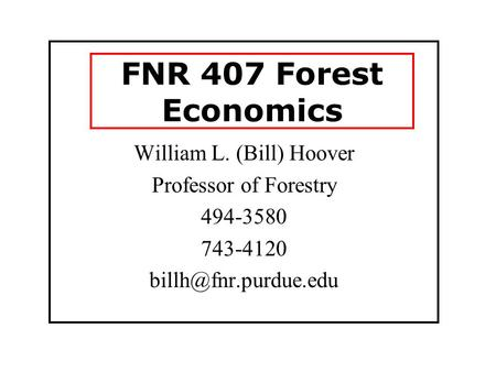 FNR 407 Forest Economics William L. (Bill) Hoover Professor of Forestry 494-3580 743-4120