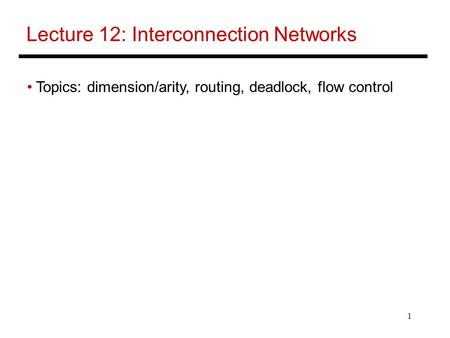 1 Lecture 12: Interconnection Networks Topics: dimension/arity, routing, deadlock, flow control.