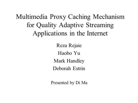 Multimedia Proxy Caching Mechanism for Quality Adaptive Streaming Applications in the Internet Reza Rejaie Haobo Yu Mark Handley Deborah Estrin Presented.