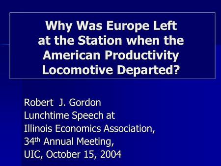 Robert J. Gordon Lunchtime Speech at Illinois Economics Association, 34 th Annual Meeting, UIC, October 15, 2004 Why Was Europe Left at the Station when.