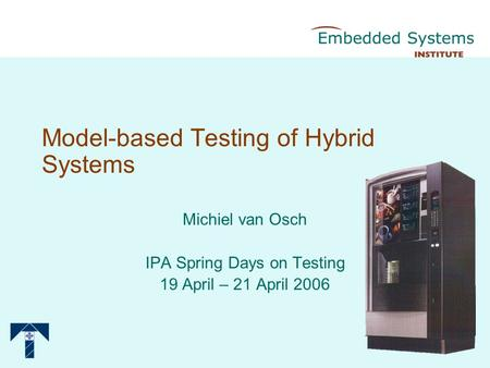 Model-based Testing of Hybrid Systems Michiel van Osch IPA Spring Days on Testing 19 April – 21 April 2006.