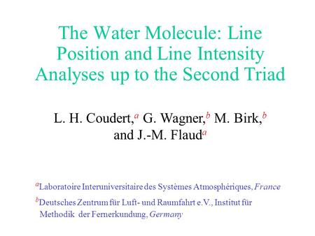 The Water Molecule: Line Position and Line Intensity Analyses up to the Second Triad L. H. Coudert, a G. Wagner, b M. Birk, b and J.-M. Flaud a a Laboratoire.