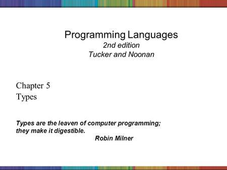 Copyright © 2006 The McGraw-Hill Companies, Inc. Programming Languages 2nd edition Tucker and Noonan Chapter 5 Types Types are the leaven of computer programming;