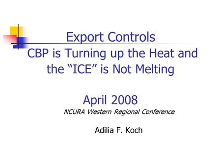 "Export Controls CBP is Turning up the Heat and the ""ICE"" is Not Melting April 2008 NCURA Western Regional Conference Adilia F. Koch."
