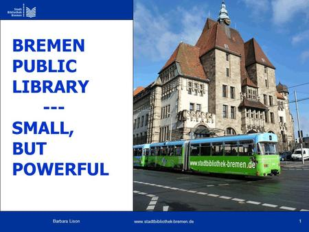 Www.stadtbibliothek-bremen.de Barbara Lison 1 BREMEN PUBLIC LIBRARY --- SMALL, BUT POWERFUL.