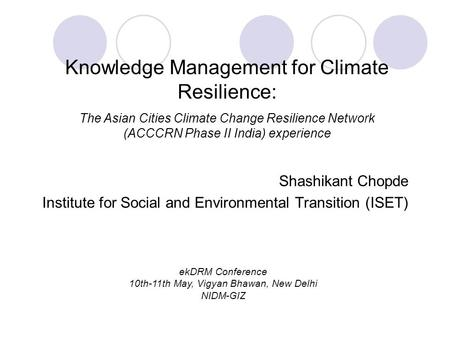 Shashikant Chopde Institute for Social and Environmental Transition (ISET) Knowledge Management for Climate Resilience: The Asian Cities Climate Change.