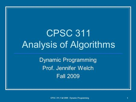 CPSC 311, Fall 2009: Dynamic Programming 1 CPSC 311 Analysis of Algorithms Dynamic Programming Prof. Jennifer Welch Fall 2009.