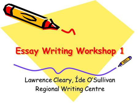 Essay Writing Workshop 1 Lawrence Cleary, Íde O'Sullivan Regional Writing Centre.