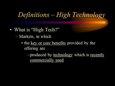 "Definitions – High Technology What is ""High Tech?"" –Markets, in which the key or core benefits provided by the offering are –produced by technology which."