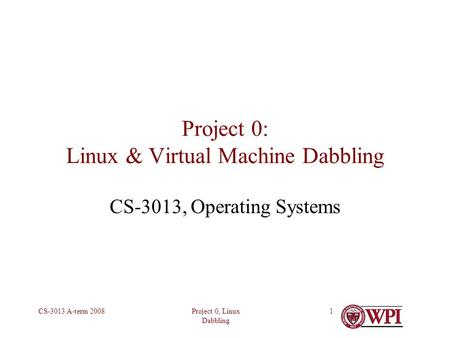 Project 0, Linux Dabbling CS-3013 A-term 20081 Project 0: Linux & Virtual Machine Dabbling CS-3013, Operating Systems.