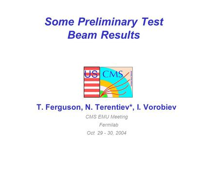 US Some Preliminary Test Beam Results T. Ferguson, N. Terentiev*, I. Vorobiev CMS EMU Meeting Fermilab Oct 29 - 30, 2004.
