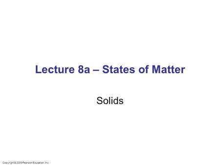 Copyright © 2009 Pearson Education, Inc. Lecture 8a – States of Matter Solids.