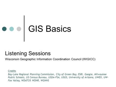 GIS Basics Listening Sessions Wisconsin Geographic Information Coordination Council (WIGICC) Credits Bay-Lake Regional Planning Commission, City of Green.