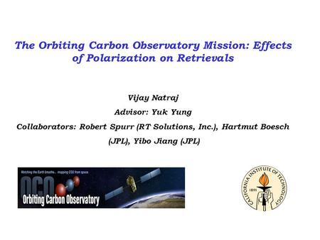 The Orbiting Carbon Observatory Mission: Effects of Polarization on Retrievals Vijay Natraj Advisor: Yuk Yung Collaborators: Robert Spurr (RT Solutions,